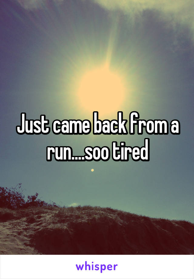 Just came back from a run....soo tired