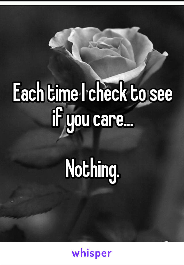 Each time I check to see if you care...  Nothing.