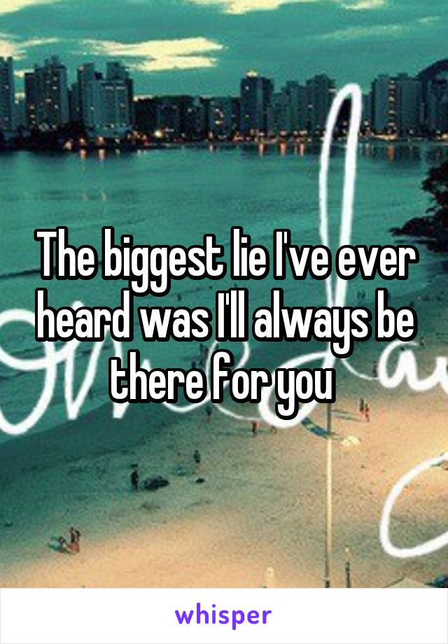 The biggest lie I've ever heard was I'll always be there for you