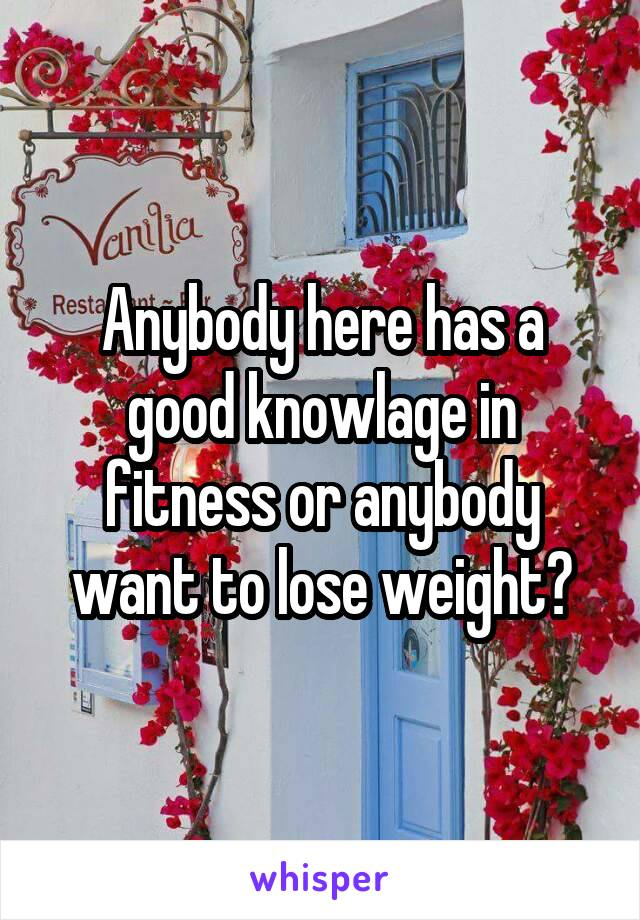 Anybody here has a good knowlage in fitness or anybody want to lose weight?