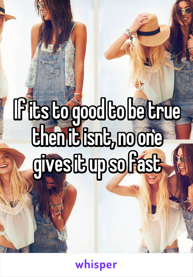 If its to good to be true then it isnt, no one gives it up so fast