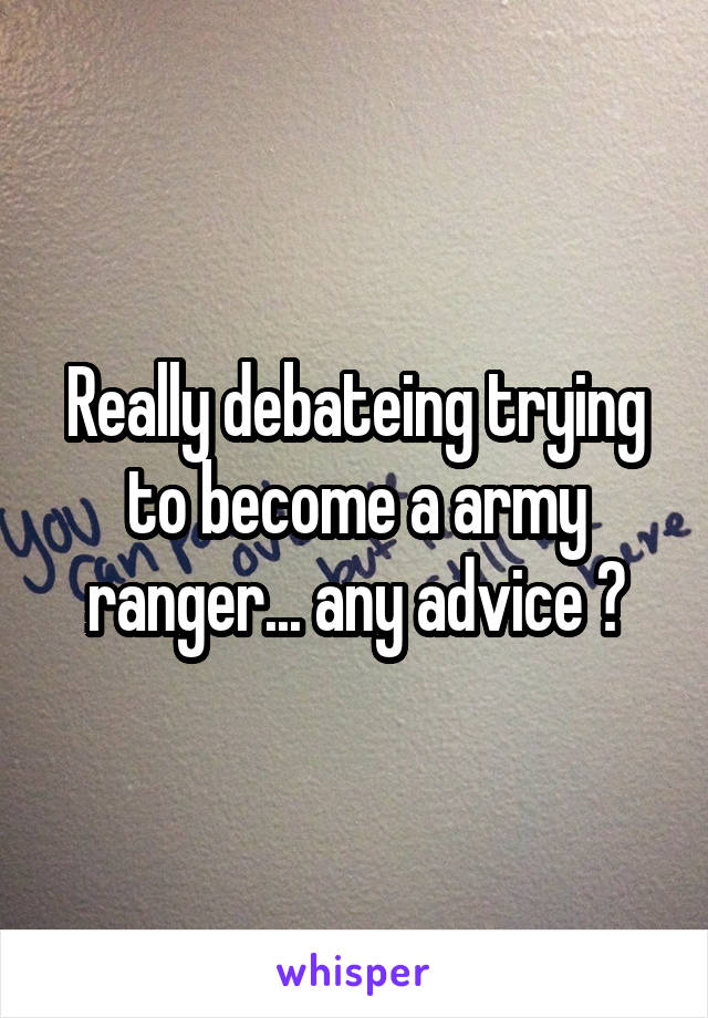 Really debateing trying to become a army ranger... any advice ?