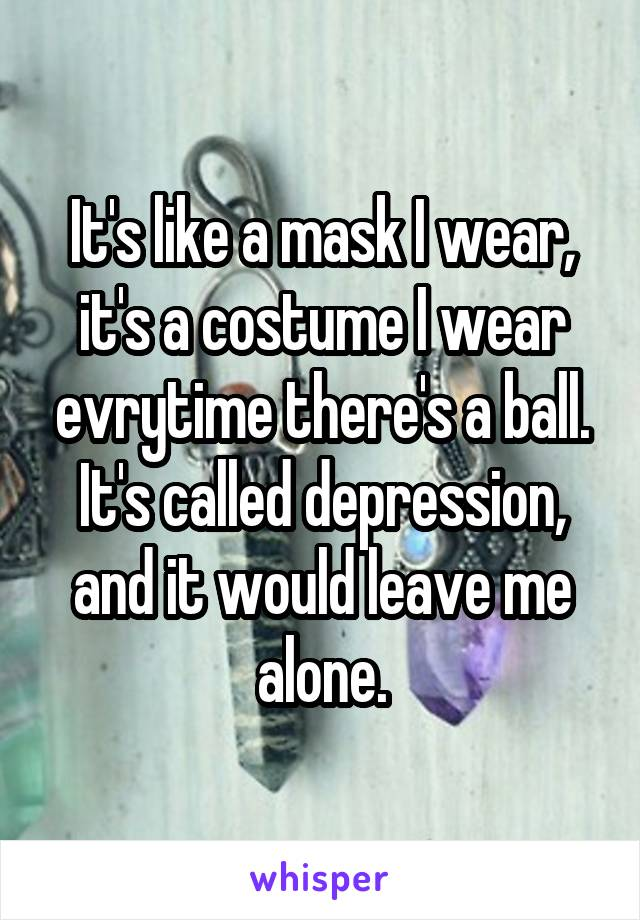 It's like a mask I wear, it's a costume I wear evrytime there's a ball. It's called depression, and it would leave me alone.