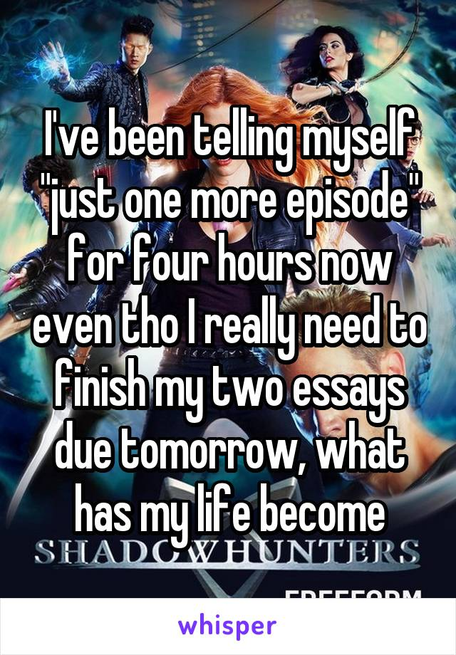 """I've been telling myself """"just one more episode"""" for four hours now even tho I really need to finish my two essays due tomorrow, what has my life become"""