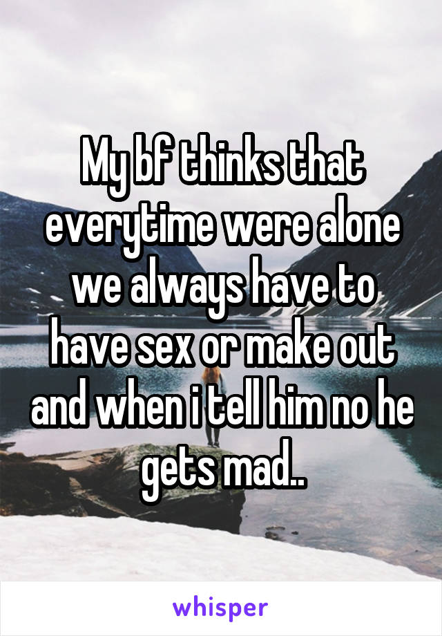 My bf thinks that everytime were alone we always have to have sex or make out and when i tell him no he gets mad..