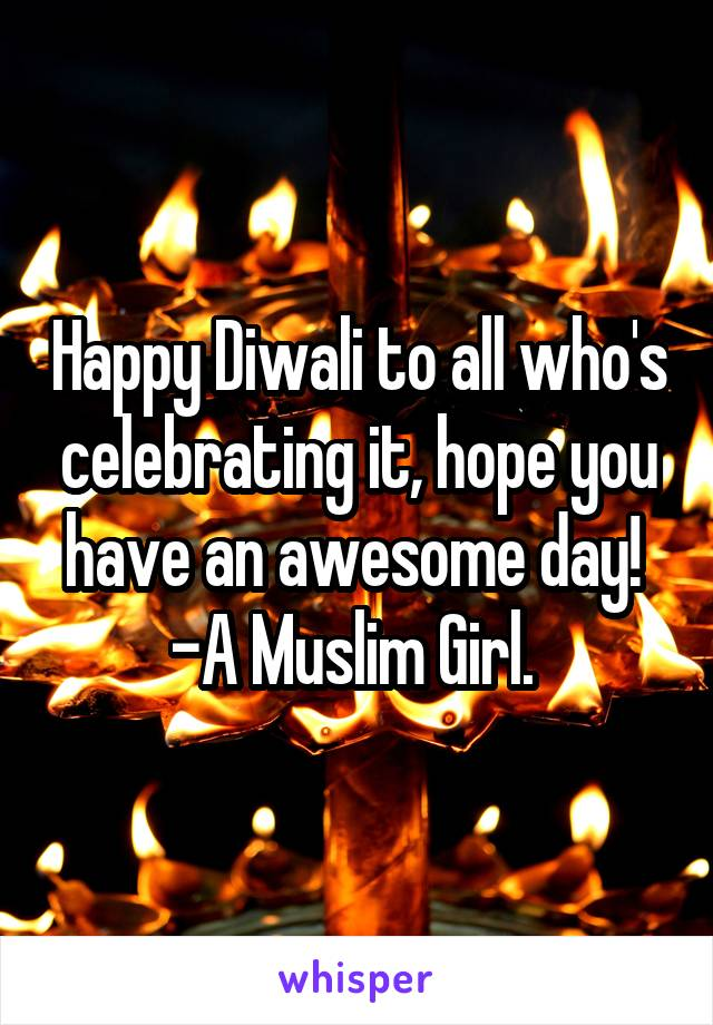 Happy Diwali to all who's celebrating it, hope you have an awesome day!  -A Muslim Girl.