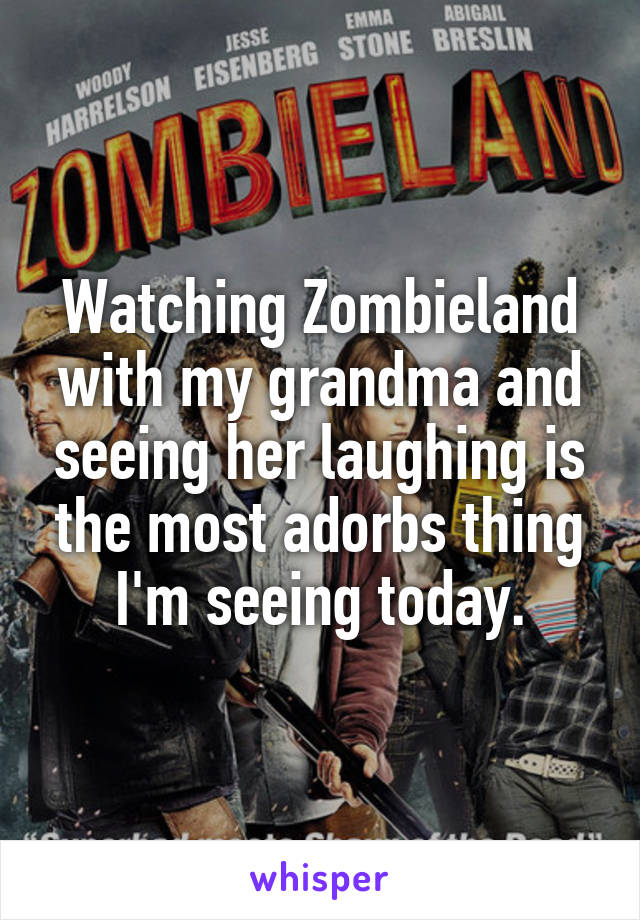 Watching Zombieland with my grandma and seeing her laughing is the most adorbs thing I'm seeing today.