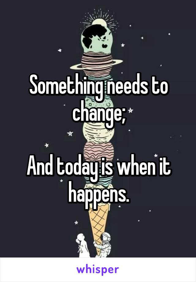 Something needs to change;  And today is when it happens.