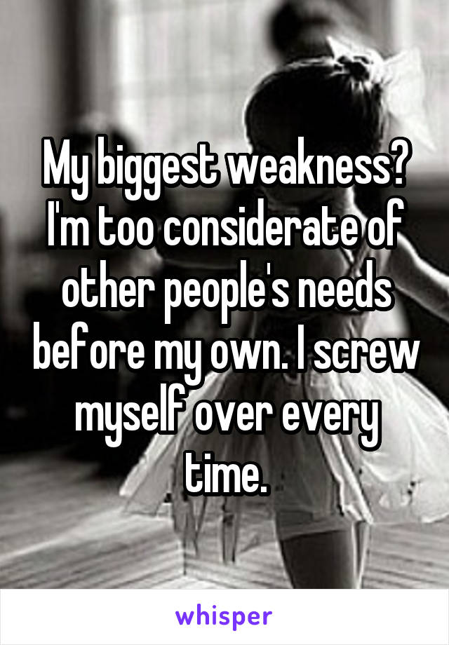 My biggest weakness? I'm too considerate of other people's needs before my own. I screw myself over every time.