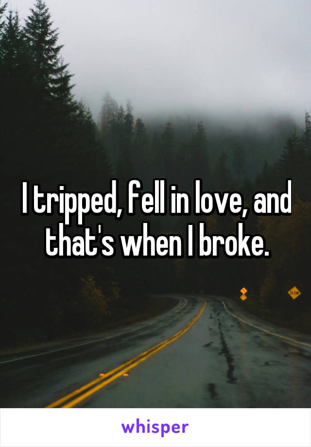 I tripped, fell in love, and that's when I broke.
