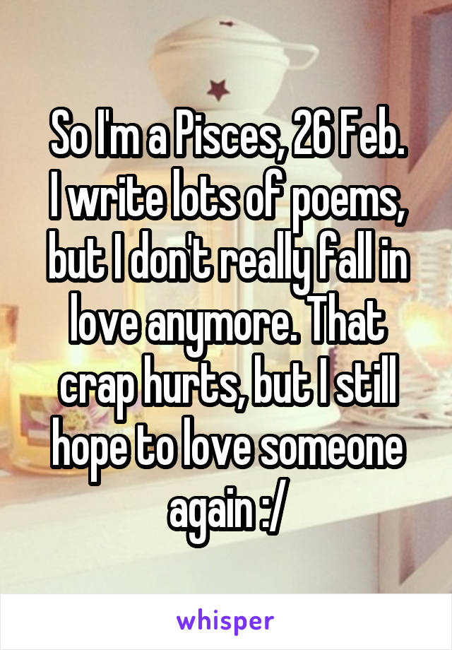 So I'm a Pisces, 26 Feb. I write lots of poems, but I don't really fall in love anymore. That crap hurts, but I still hope to love someone again :/