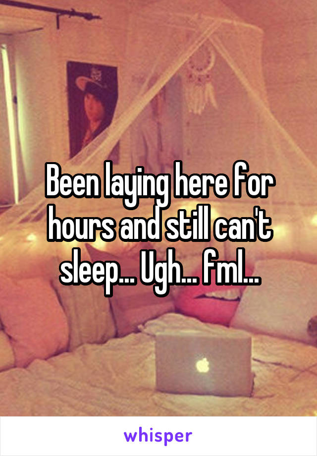 Been laying here for hours and still can't sleep... Ugh... fml...