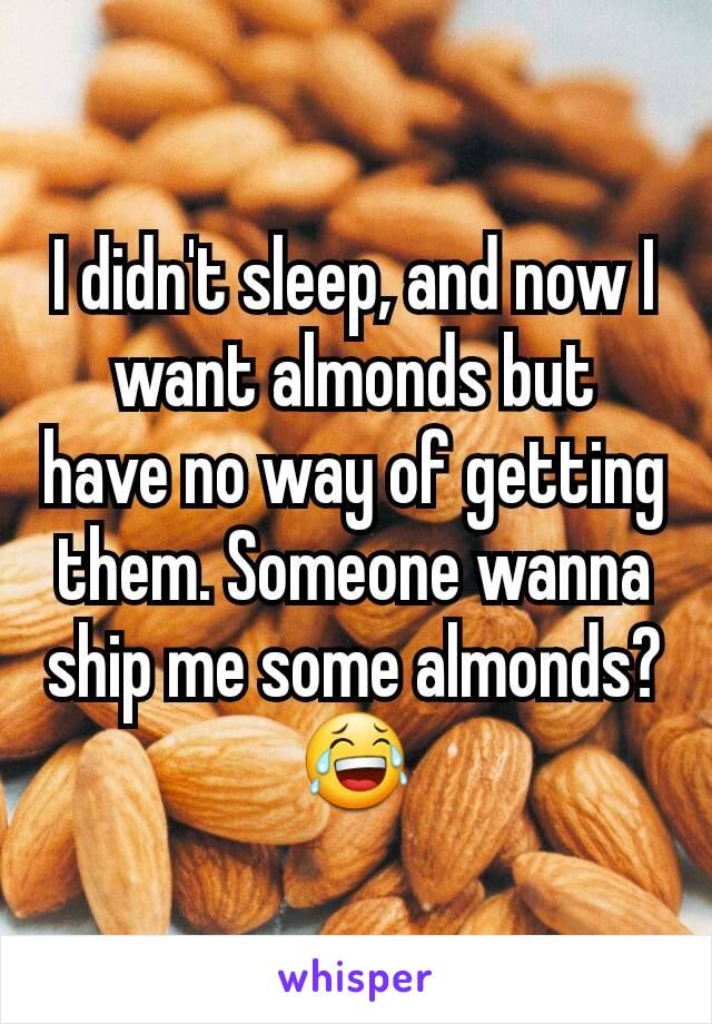 I didn't sleep, and now I want almonds but have no way of getting them. Someone wanna ship me some almonds? 😂