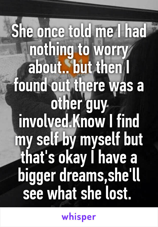 She once told me I had nothing to worry about.. but then I found out there was a other guy involved.Know I find my self by myself but that's okay I have a bigger dreams,she'll see what she lost.