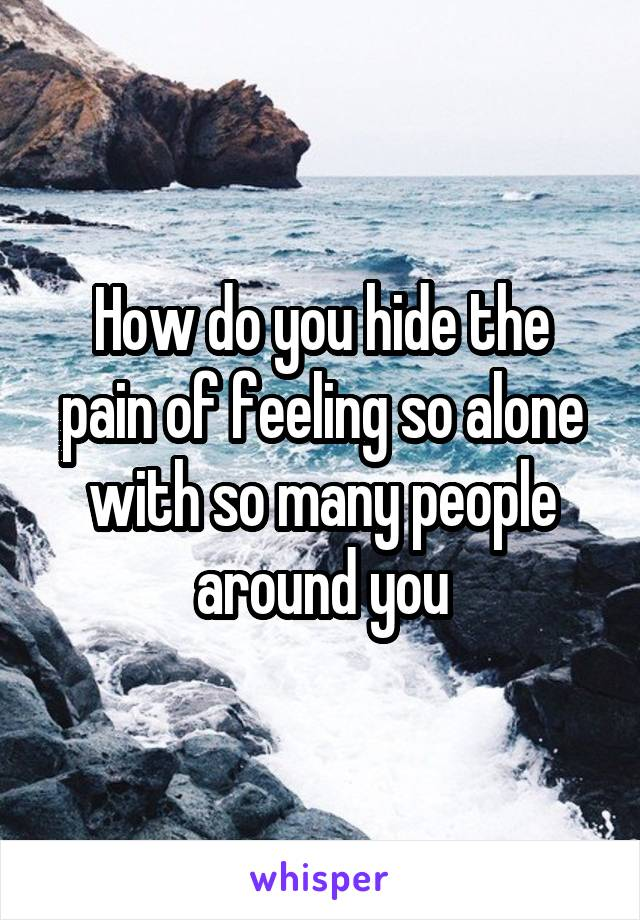 How do you hide the pain of feeling so alone with so many people around you