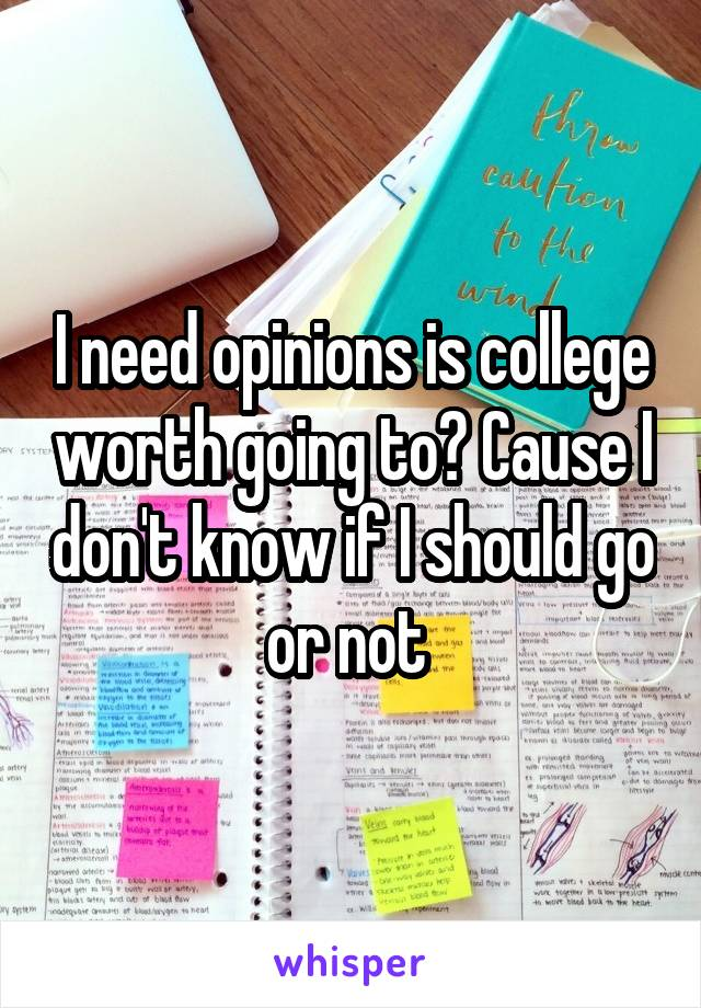I need opinions is college worth going to? Cause I don't know if I should go or not
