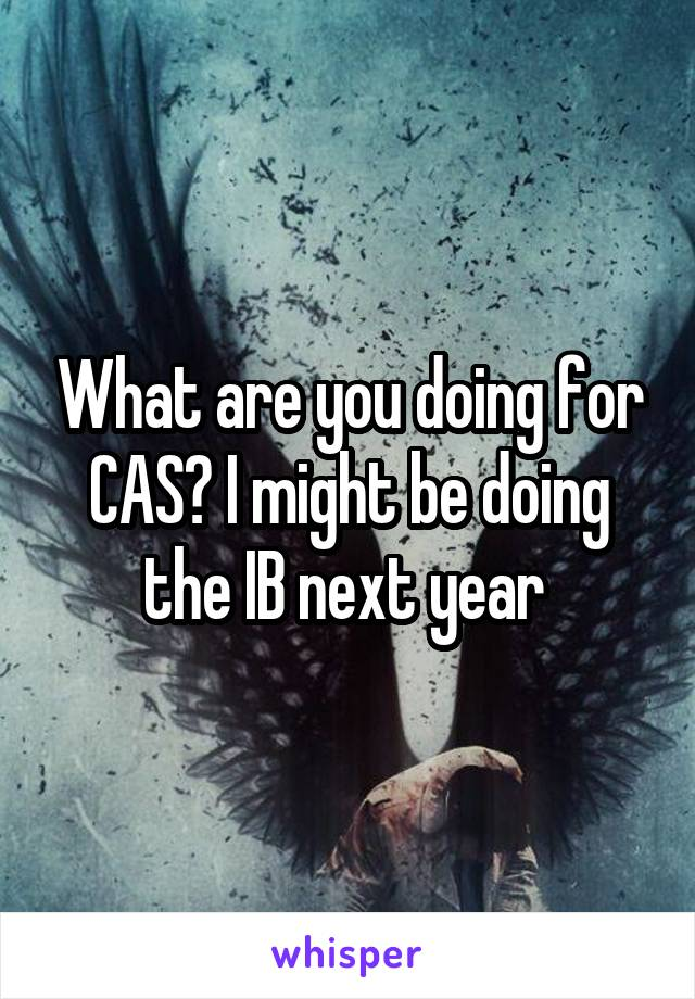 What are you doing for CAS? I might be doing the IB next year