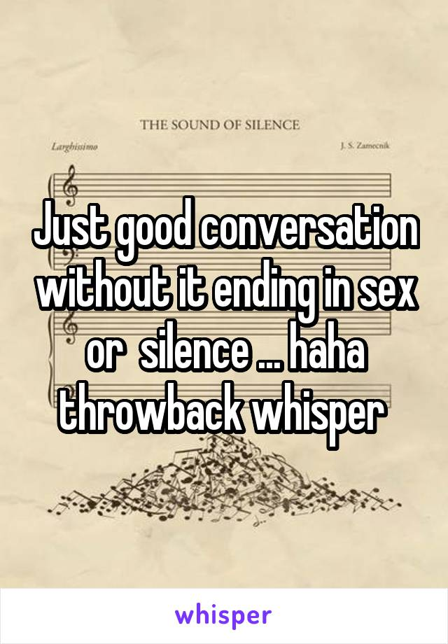 Just good conversation without it ending in sex or  silence ... haha throwback whisper