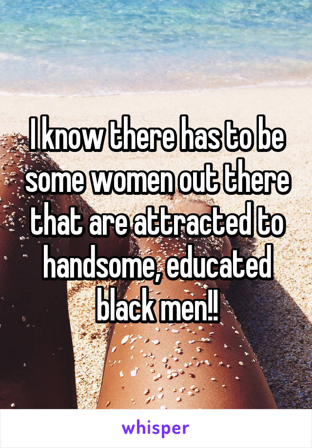 I know there has to be some women out there that are attracted to handsome, educated black men!!