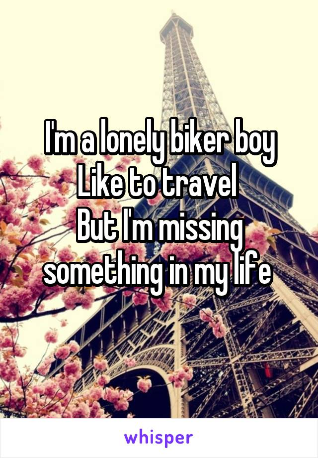I'm a lonely biker boy Like to travel  But I'm missing something in my life