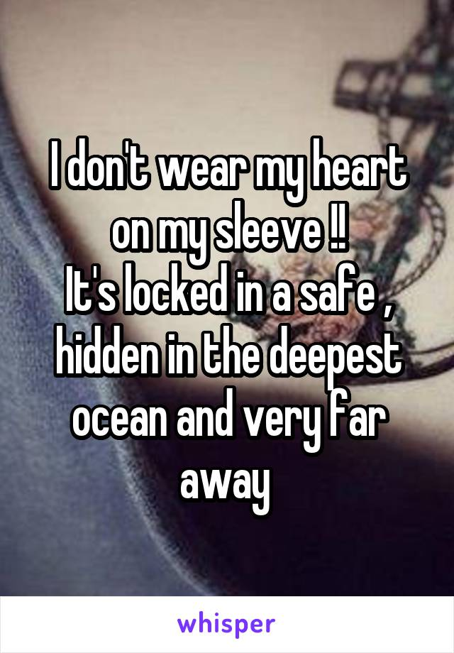 I don't wear my heart on my sleeve !! It's locked in a safe , hidden in the deepest ocean and very far away
