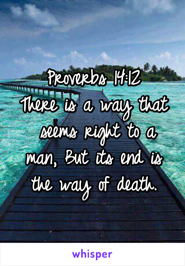 Proverbs 14:12 There is a way that  seems right to a man, But its end is the way of death.