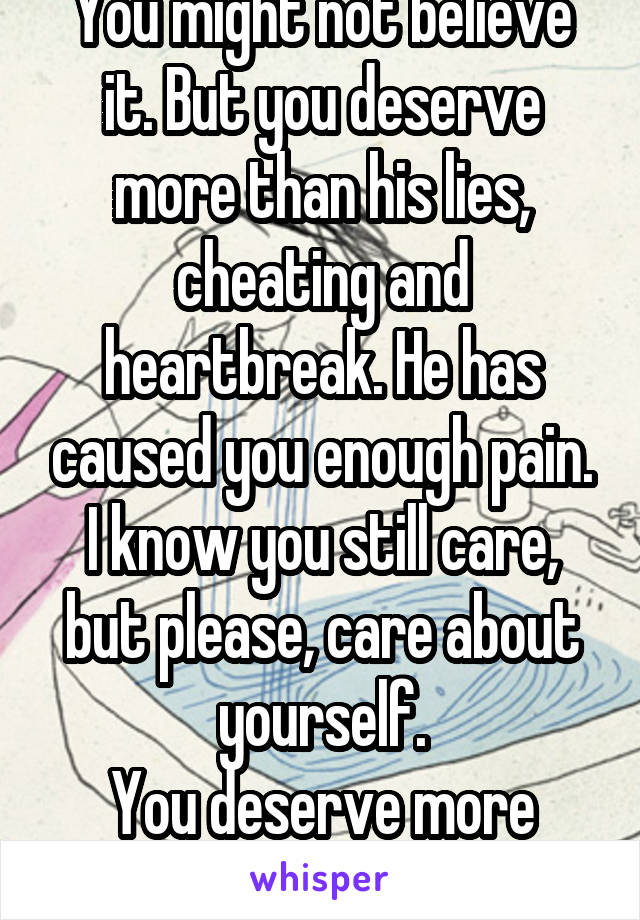 You might not believe it. But you deserve more than his lies, cheating and heartbreak. He has caused you enough pain. I know you still care, but please, care about yourself. You deserve more than him.