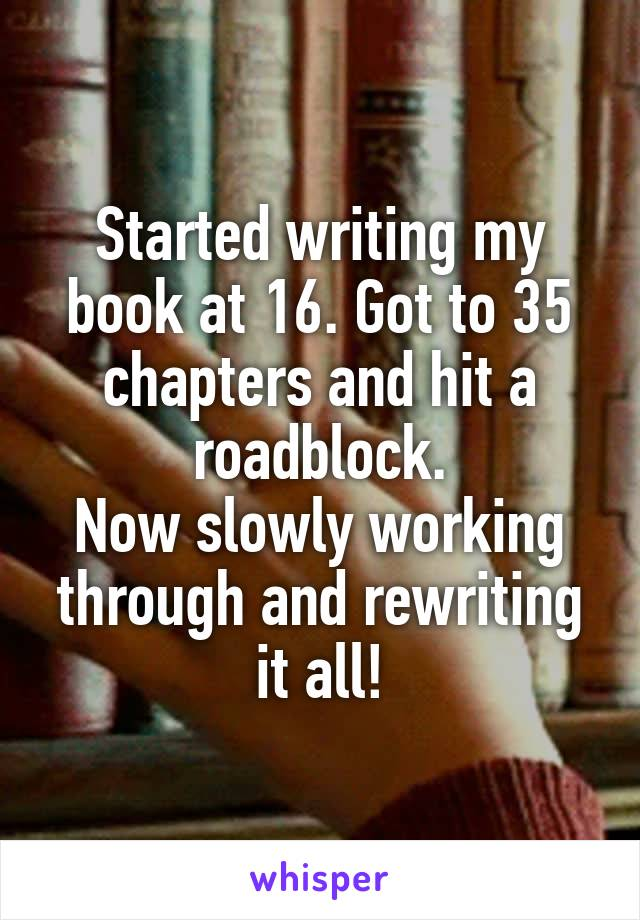 Started writing my book at 16. Got to 35 chapters and hit a roadblock. Now slowly working through and rewriting it all!