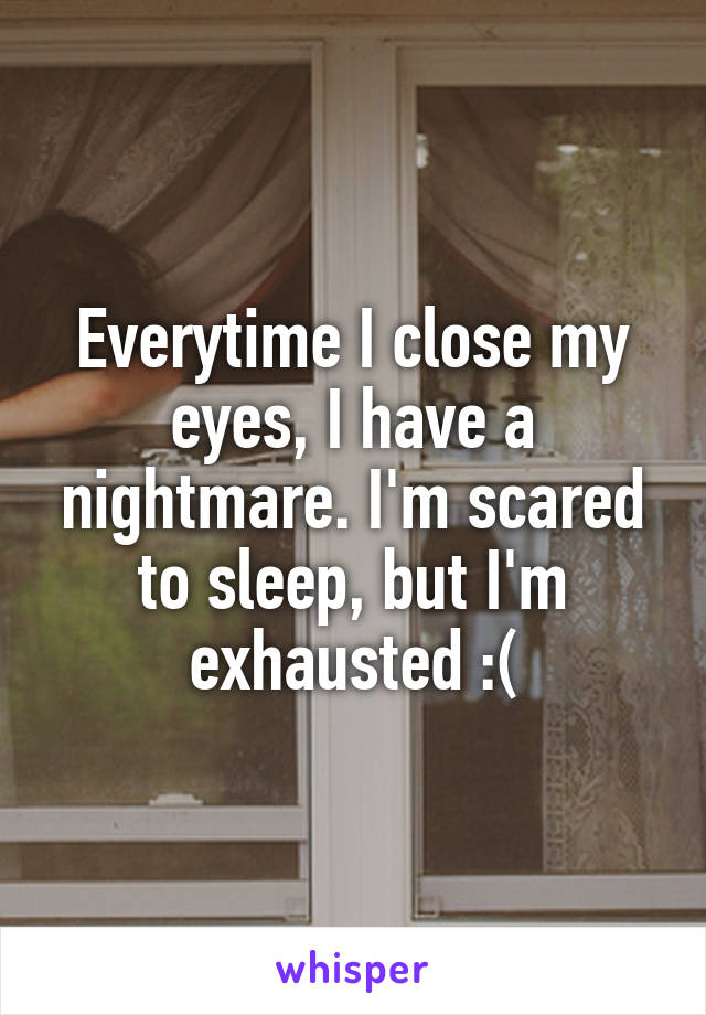 Everytime I close my eyes, I have a nightmare. I'm scared to sleep, but I'm exhausted :(