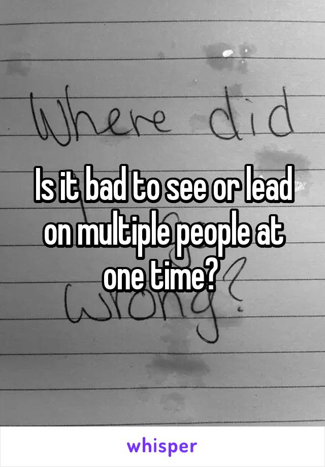 Is it bad to see or lead on multiple people at one time?