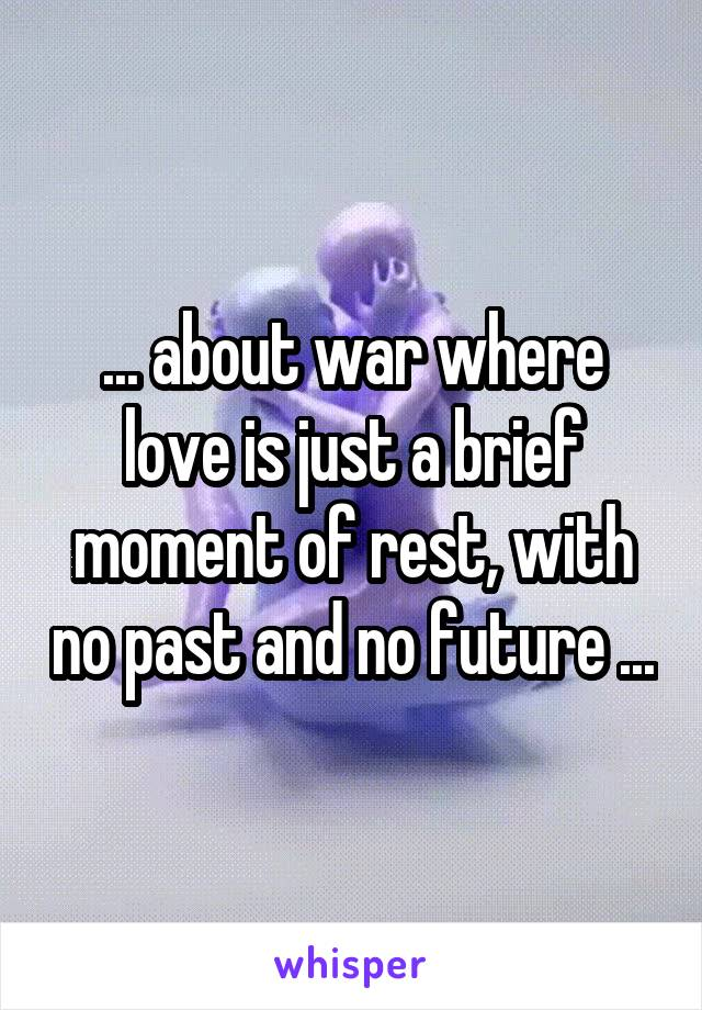 ... about war where love is just a brief moment of rest, with no past and no future ...