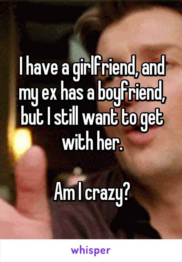 I have a girlfriend, and my ex has a boyfriend, but I still want to get with her.  Am I crazy?