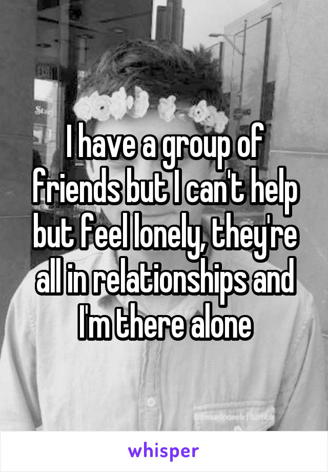 I have a group of friends but I can't help but feel lonely, they're all in relationships and I'm there alone