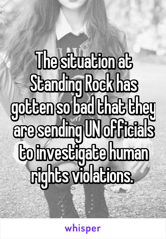 The situation at Standing Rock has gotten so bad that they are sending UN officials to investigate human rights violations.