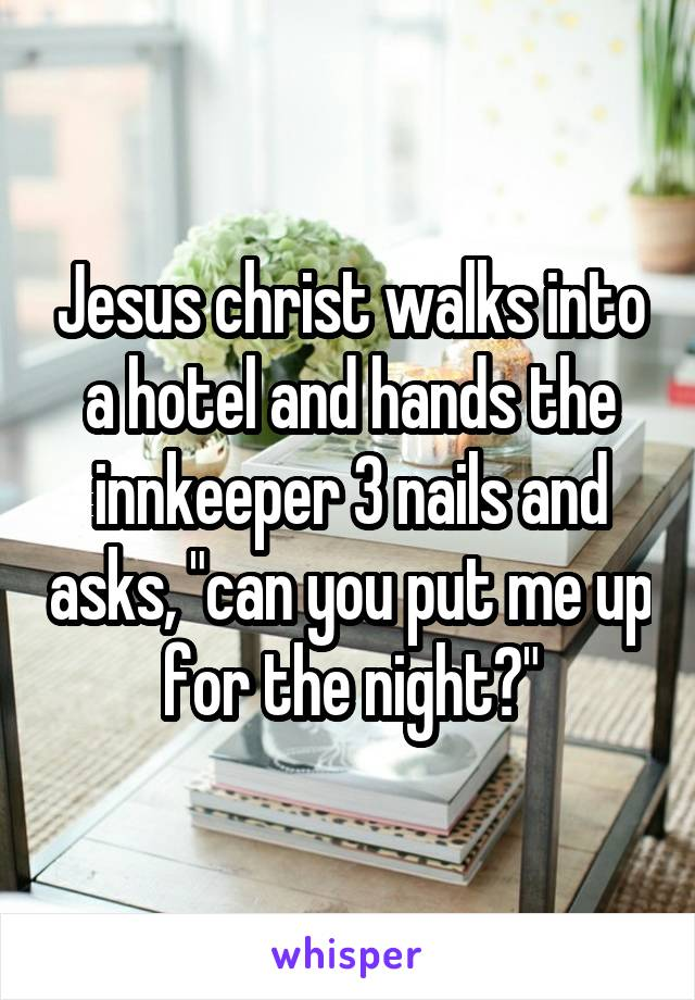 "Jesus christ walks into a hotel and hands the innkeeper 3 nails and asks, ""can you put me up for the night?"""