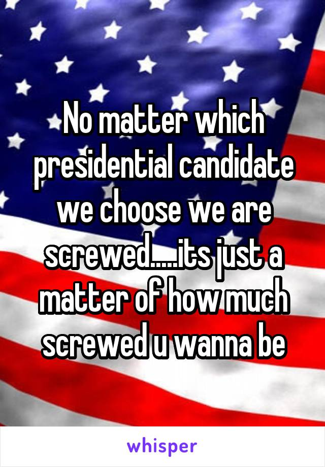 No matter which presidential candidate we choose we are screwed.....its just a matter of how much screwed u wanna be