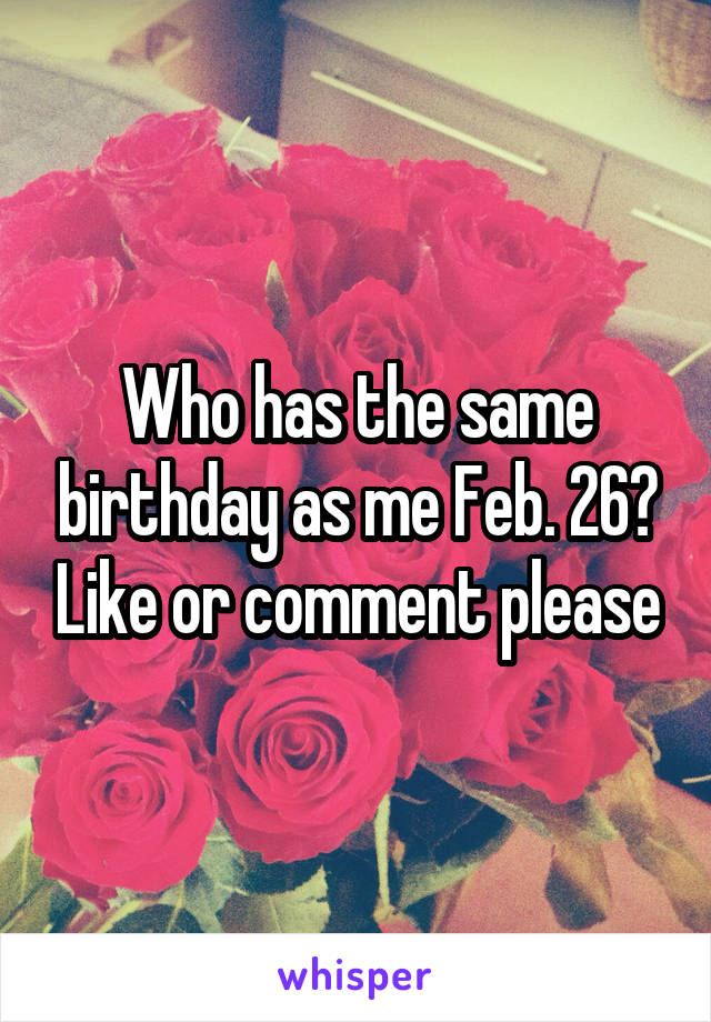 Who has the same birthday as me Feb. 26? Like or comment please