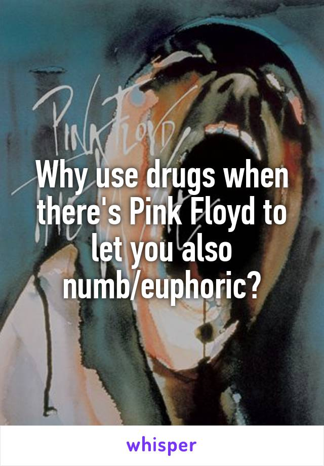 Why use drugs when there's Pink Floyd to let you also numb/euphoric?
