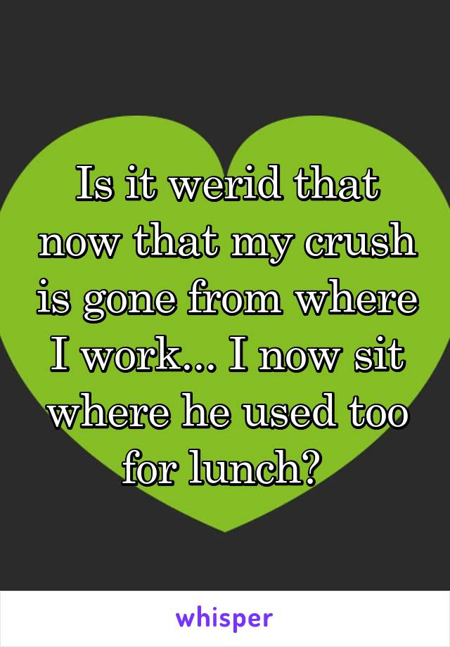 Is it werid that now that my crush is gone from where I work... I now sit where he used too for lunch?