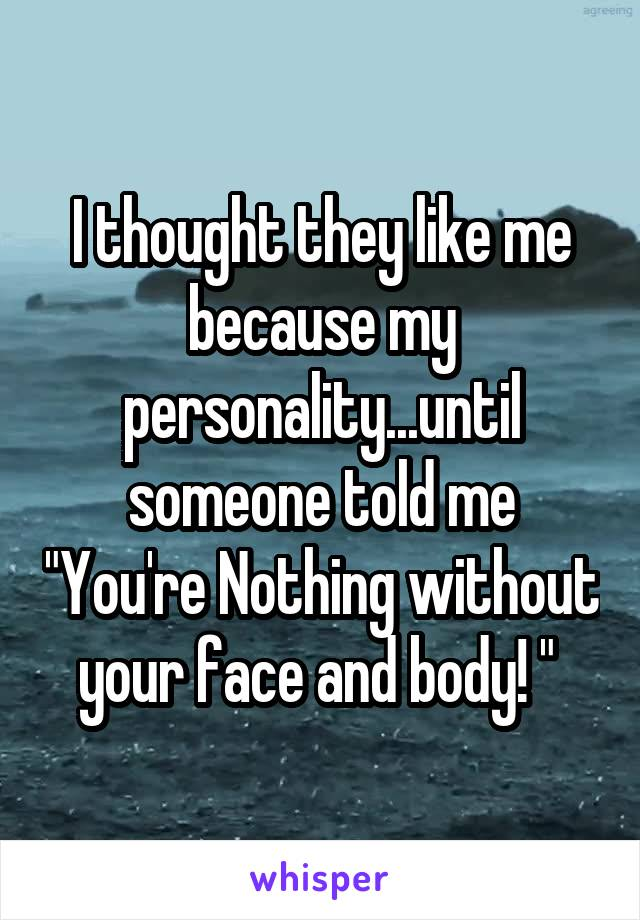 """I thought they like me because my personality...until someone told me """"You're Nothing without your face and body! """""""