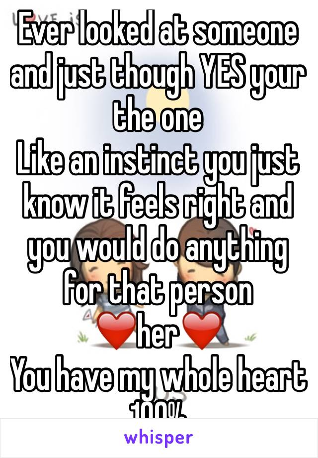 Ever looked at someone and just though YES your the one  Like an instinct you just know it feels right and you would do anything for that person  ❤️her❤️ You have my whole heart 100%