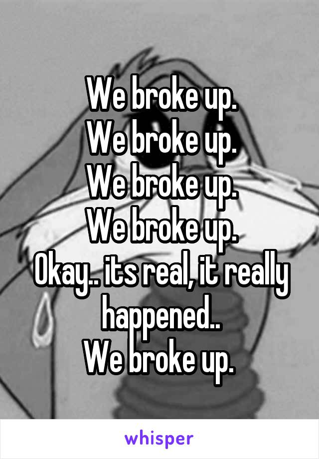 We broke up. We broke up. We broke up. We broke up. Okay.. its real, it really happened.. We broke up.