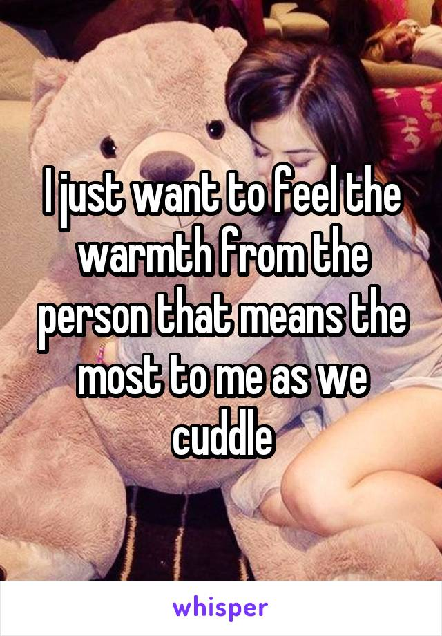 I just want to feel the warmth from the person that means the most to me as we cuddle