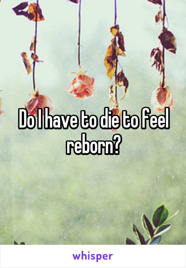 Do I have to die to feel reborn?