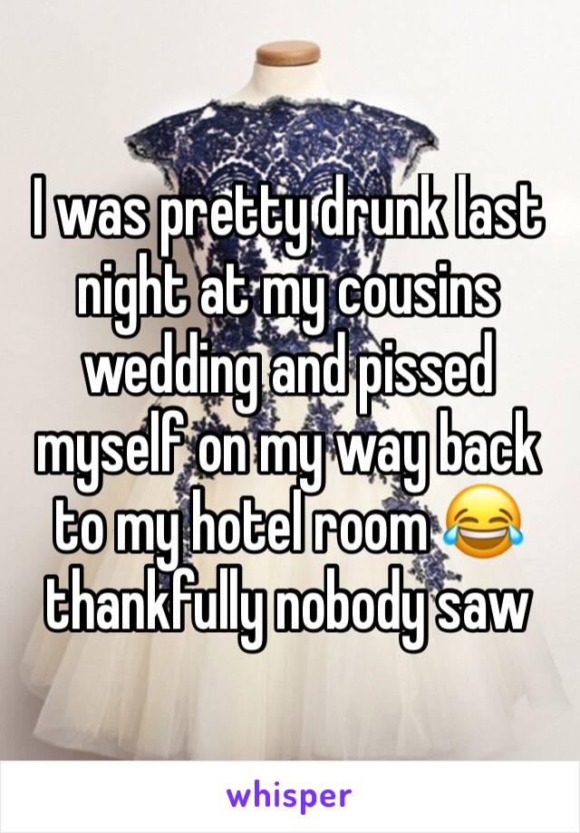 I was pretty drunk last night at my cousins wedding and pissed myself on my way back to my hotel room 😂 thankfully nobody saw