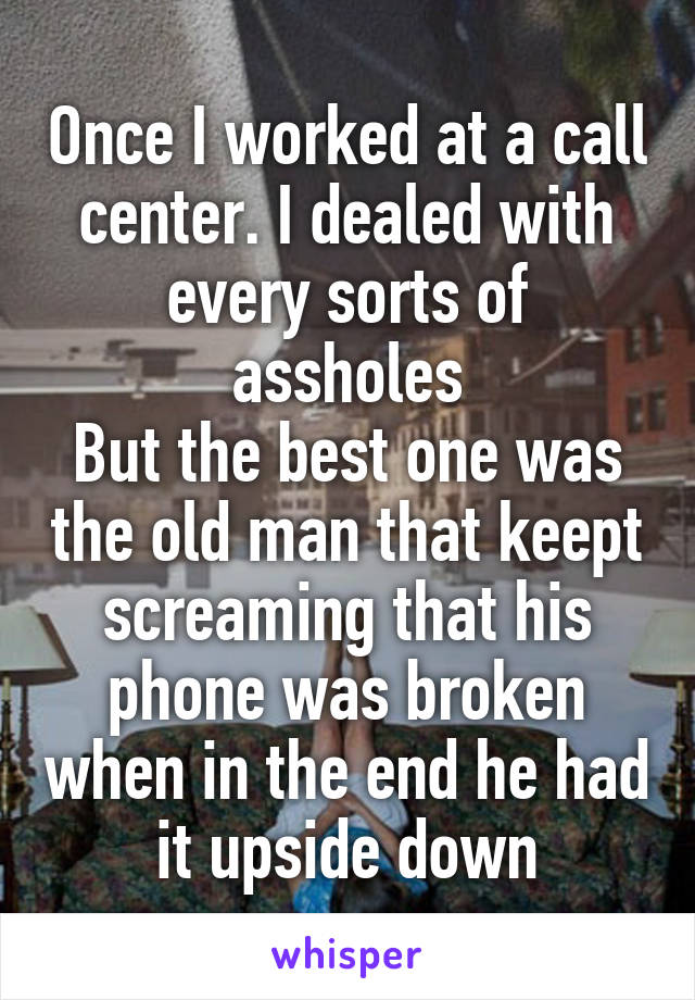 Once I worked at a call center. I dealed with every sorts of assholes But the best one was the old man that keept screaming that his phone was broken when in the end he had it upside down