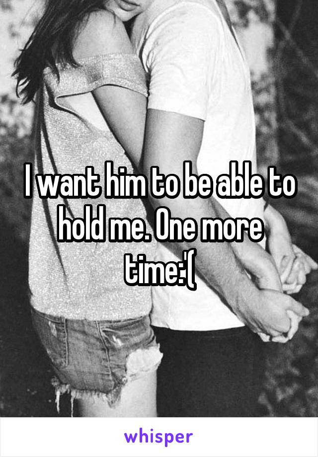 I want him to be able to hold me. One more time:'(