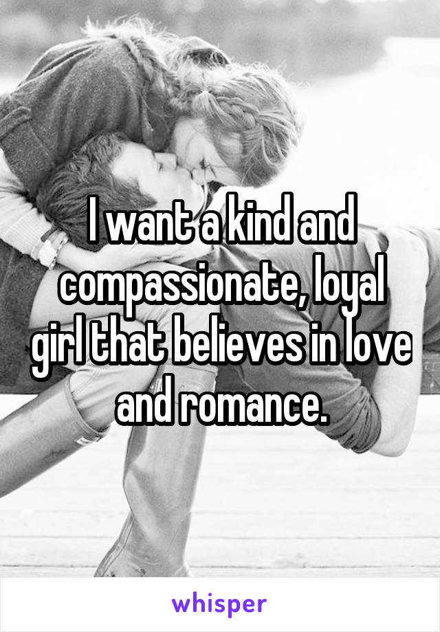 I want a kind and compassionate, loyal girl that believes in love and romance.