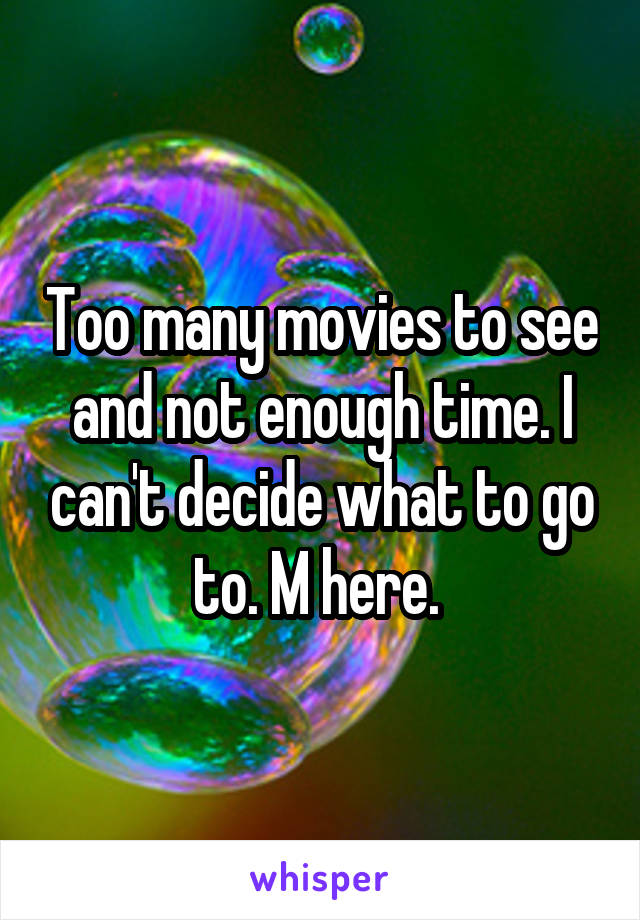 Too many movies to see and not enough time. I can't decide what to go to. M here.