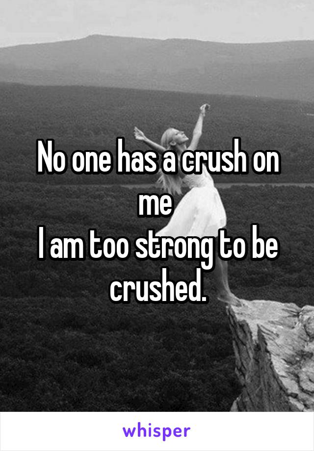 No one has a crush on me  I am too strong to be crushed.
